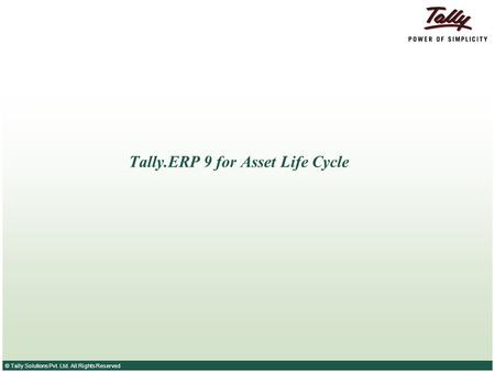 © Tally Solutions Pvt. Ltd. All Rights Reserved Tally.ERP 9 for Asset Life Cycle.