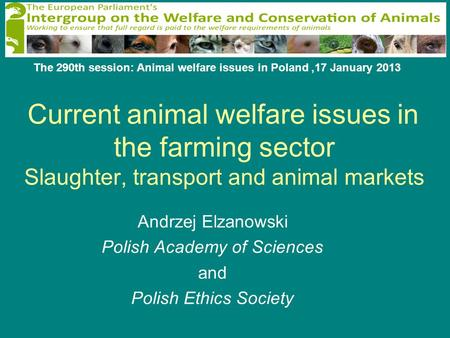 Andrzej Elzanowski Polish Academy of Sciences and Polish Ethics Society Current animal welfare issues in the farming sector Slaughter, transport and animal.