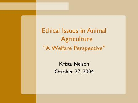 "Ethical Issues in Animal Agriculture ""A Welfare Perspective"" Krista Nelson October 27, 2004."