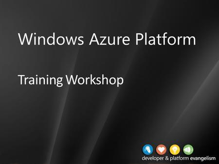Training Workshop Windows Azure Platform. Presentation Outline (hidden slide): Technical Level: 200 Intended Audience: Developers Objectives (what do.