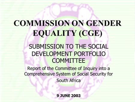 COMMISSION ON GENDER EQUALITY (CGE) SUBMISSION TO THE SOCIAL DEVELOPMENT PORTFOLIO COMMITTEE Report of the Committee of Inquiry into a Comprehensive System.