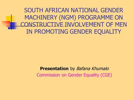 SOUTH AFRICAN NATIONAL GENDER MACHINERY (NGM) PROGRAMME ON CONSTRUCTIVE INVOLVEMENT OF MEN IN PROMOTING GENDER EQUALITY Presentation by Bafana Khumalo.