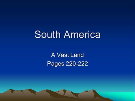 South America A Vast Land Pages 220-222. Do NOW: Make a prediction about what you think the geography of South America will be like –Example: mountainous,