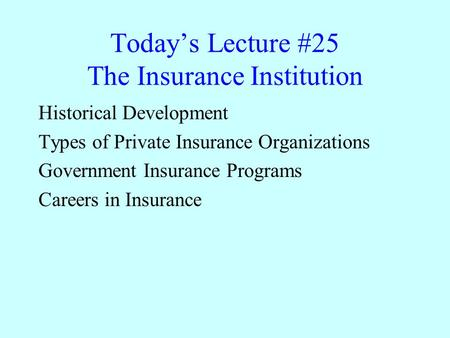 Today's Lecture #25 The Insurance Institution Historical Development Types of Private Insurance Organizations Government Insurance Programs Careers in.