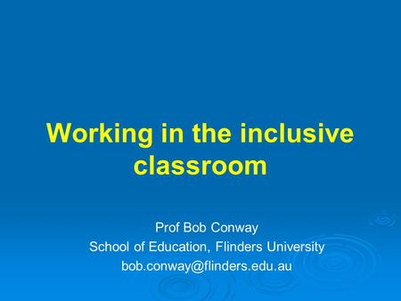 Working in the inclusive classroom Prof Bob Conway School of Education, Flinders University