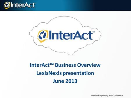 InterAct™ Business Overview LexisNexis presentation June 2013 InterAct Proprietary and Confidential.