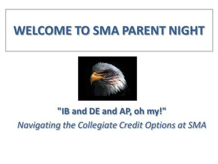 WELCOME TO SMA PARENT NIGHT IB and DE and AP, oh my! Navigating the Collegiate Credit Options at SMA IB and DE and AP, oh my! Navigating the Collegiate.