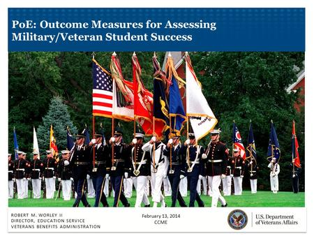 ROBERT M. WORLEY II DIRECTOR, EDUCATION SERVICE VETERANS BENEFITS ADMINISTRATION PoE: Outcome Measures for Assessing Military/Veteran Student Success February.