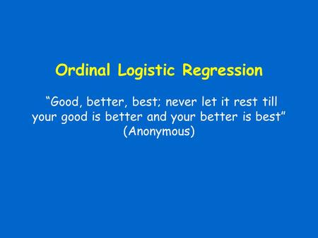 "Ordinal Logistic Regression ""Good, better, best; never let it rest till your good is better and your better is best"" (Anonymous)"