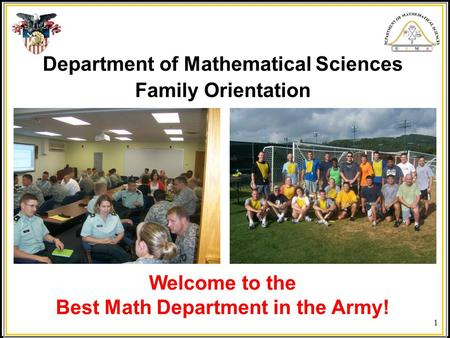 1 Department of Mathematical Sciences Family Orientation Welcome to the Best Math Department in the Army!