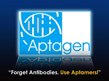 """Forget Antibodies. Use Aptamers!"". Presentation Contents: 1. Introduction and Background 2. Aptamer Introduction 3. Diagnostic Applications 4. Drug Discovery."