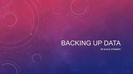 BACKING UP DATA BY ALICIA STEWART. WHAT IS BACKUP? If you delete a file by accident, your computer breaks or is stole you've lost everything on your computer/laptop,