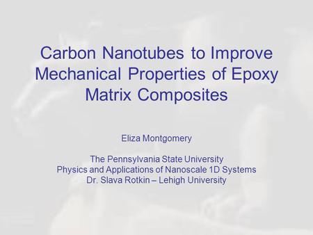 Carbon Nanotubes to Improve Mechanical Properties of Epoxy Matrix Composites Eliza Montgomery The Pennsylvania State University Physics and Applications.