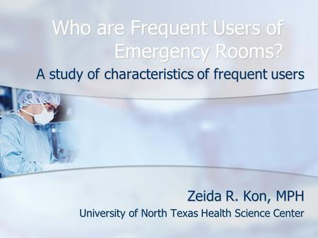 Who are Frequent Users of Emergency Rooms? A study of characteristics of frequent users Zeida R. Kon, MPH University of North Texas Health Science Center.