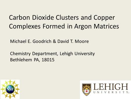 Carbon Dioxide Clusters and Copper Complexes Formed in Argon Matrices Michael E. Goodrich & David T. Moore Chemistry Department, Lehigh University Bethlehem.