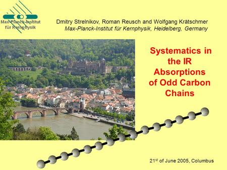 Systematics in the IR Absorptions of Odd Carbon Chains 21 st of June 2005, Columbus Dmitry Strelnikov, Roman Reusch and Wolfgang Krätschmer Max-Planck-Institut.
