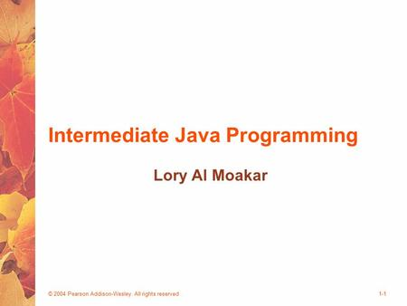 © 2004 Pearson Addison-Wesley. All rights reserved1-1 Intermediate Java Programming Lory Al Moakar.