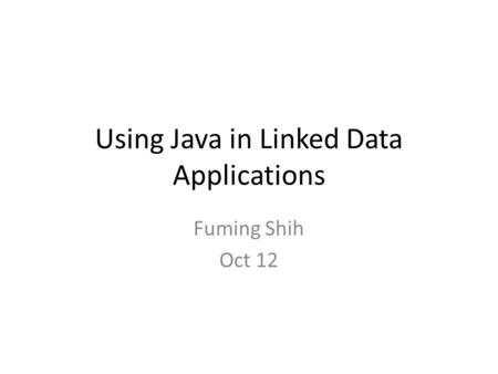 Using Java in Linked Data Applications Fuming Shih Oct 12.