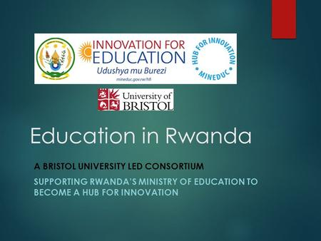 Education in Rwanda A BRISTOL UNIVERSITY LED CONSORTIUM SUPPORTING RWANDA'S MINISTRY OF EDUCATION TO BECOME A HUB FOR INNOVATION.