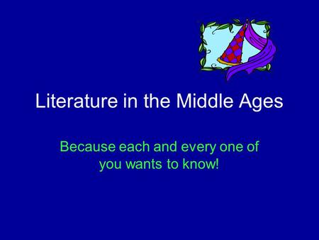 Literature in the Middle Ages Because each and every one of you wants to know!