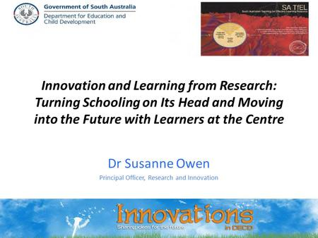 Innovation and Learning from Research: Turning Schooling on Its Head and Moving into the Future with Learners at the Centre Dr Susanne Owen Principal Officer,