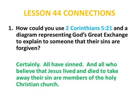 LESSON 44 CONNECTIONS 1. How could you use 2 Corinthians 5:21 and a diagram representing God's Great Exchange to explain to someone that their sins are.