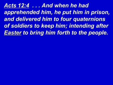 Acts 12:4 . . . And when he had apprehended him, he put him in prison, and delivered him to four quaternions of soldiers to keep him; intending after.