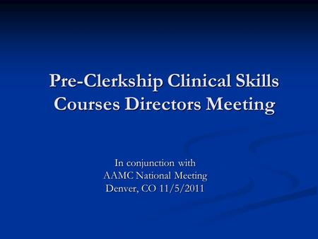 Pre-Clerkship Clinical Skills Courses Directors Meeting In conjunction with AAMC National Meeting Denver, CO 11/5/2011.