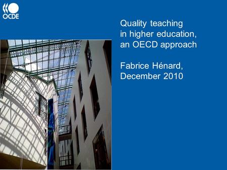 Quality teaching in higher education, an OECD approach Fabrice Hénard, December 2010.