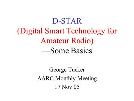 D-STAR (Digital Smart Technology for Amateur Radio) —Some Basics George Tucker AARC Monthly Meeting 17 Nov 05.