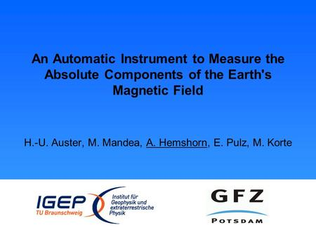 An Automatic Instrument to Measure the Absolute Components of the Earth's Magnetic Field H.-U. Auster, M. Mandea, A. Hemshorn, E. Pulz, M. Korte.