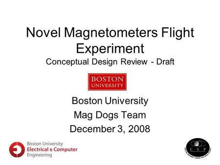 Novel Magnetometers Flight Experiment Conceptual Design Review - Draft Boston University Mag Dogs Team December 3, 2008.