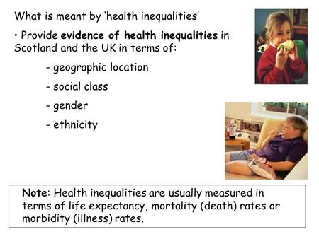 What is meant by 'health inequalities' Provide evidence of health inequalities in Scotland and the UK in terms of: - geographic location - social class.
