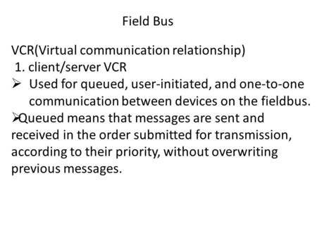 Field Bus VCR(Virtual communication relationship) 1. client/server VCR  Used for queued, user-initiated, and one-to-one communication between devices.