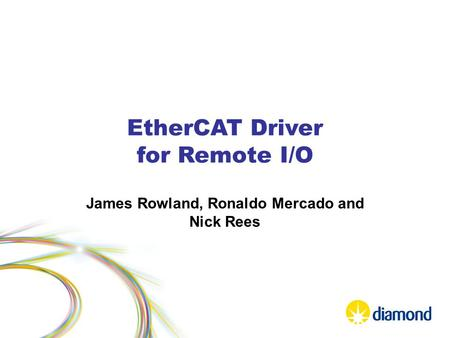 EtherCAT Driver for Remote I/O James Rowland, Ronaldo Mercado and Nick Rees.