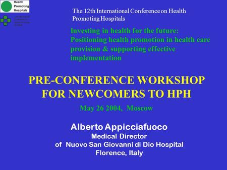 PRE-CONFERENCE WORKSHOP FOR NEWCOMERS TO HPH May 26 2004, Moscow Alberto Appicciafuoco Medical Director of Nuovo San Giovanni di Dio Hospital Florence,