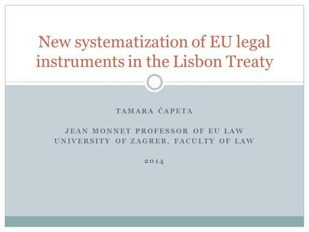 TAMARA ĆAPETA JEAN MONNET PROFESSOR OF EU LAW UNIVERSITY OF ZAGREB, FACULTY OF LAW 2014 New systematization of EU legal instruments in the Lisbon Treaty.