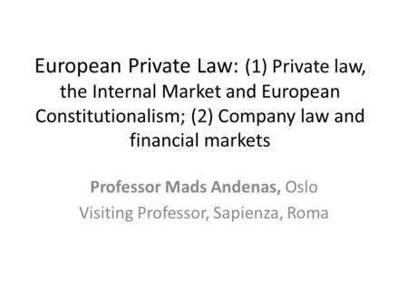 European Private Law: (1) Private law, the Internal Market and European Constitutionalism; (2) Company law and financial markets Professor Mads Andenas,