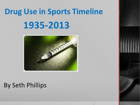 Drug Use in Sports Timeline 1935-2013 By Seth Phillips.