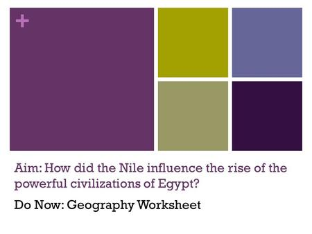+ Aim: How did the Nile influence the rise of the powerful civilizations of Egypt? Do Now: Geography Worksheet.