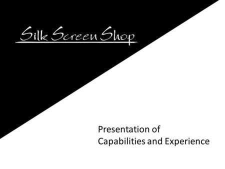 Presentation of Capabilities and Experience. Company Background The Silk Screen Shop was established in 1968. We are a family owned business. We specialize.