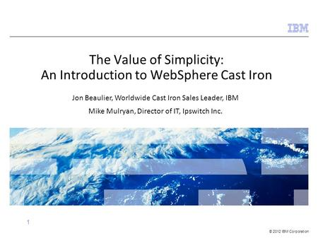 © 2012 IBM Corporation 1 The Value of Simplicity: An Introduction to WebSphere Cast Iron Jon Beaulier, Worldwide Cast Iron Sales Leader, IBM Mike Mulryan,