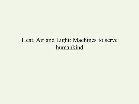 Heat, Air and Light: Machines to serve humankind.