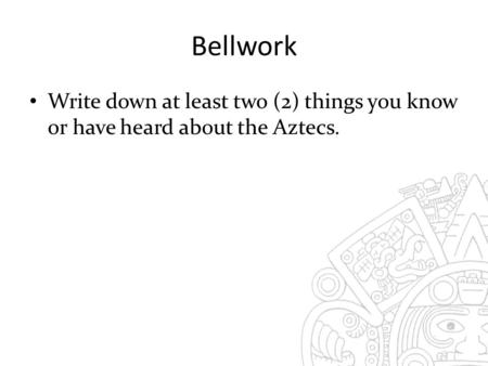 Bellwork Write down at least two (2) things you know or have heard about the Aztecs.