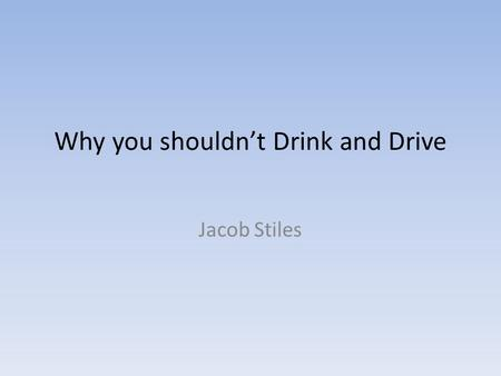 Why you shouldn't Drink and Drive Jacob Stiles.
