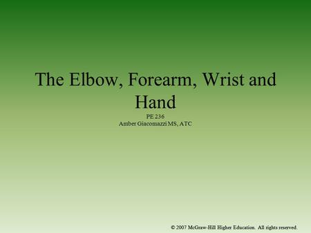 © 2007 McGraw-Hill Higher Education. All rights reserved. The Elbow, Forearm, Wrist and Hand PE 236 Amber Giacomazzi MS, ATC © 2007 McGraw-Hill Higher.