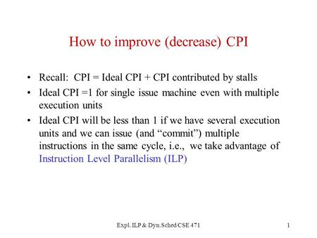 Expl. ILP & Dyn.Sched CSE 4711 How to improve (decrease) CPI Recall: CPI = Ideal CPI + CPI contributed by stalls Ideal CPI =1 for single issue machine.