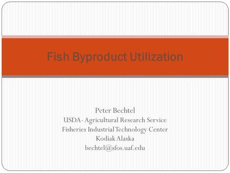 Peter Bechtel USDA- Agricultural Research Service Fisheries Industrial Technology Center Kodiak Alaska Fish Byproduct Utilization.