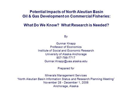 Potential Impacts of North Aleutian Basin Oil & Gas Development on Commercial Fisheries: What Do We Know? What Research is Needed? By Gunnar Knapp Professor.