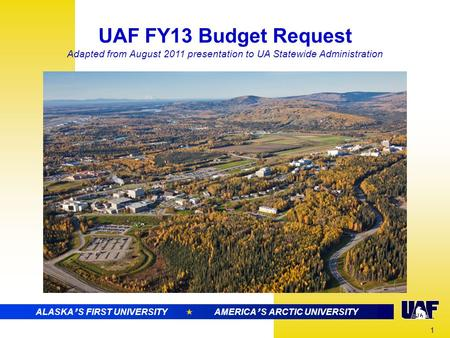 ALASKA ' S FIRST UNIVERSITY  AMERICA ' S ARCTIC RESEARCH UNIVERSITY UAF FY13 Budget Request Adapted from August 2011 presentation to UA Statewide Administration.